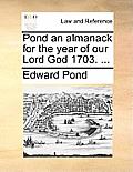 Pond an Almanack for the Year of Our Lord God 1703. ...