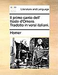 Il Primo Canto Dell' Iliade d'Omero. Tradotto in Versi Italiani.