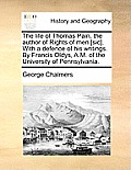 The Life of Thomas Pain, the Author of Rights of Men [Sic]. with a Defence of His Writings. by Francis Oldys, A.M. of the University of Pennsylvania.
