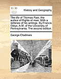 The Life of Thomas Pain, the Author of Rights of Man. with a Defence of His Writings. by Francis Oldys, A.M. of the University of Pennsylvania. the Se
