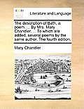 The Description of Bath, a Poem. ... by Mrs. Mary Chandler. ... to Which Are Added, Several Poems by the Same Author. the Fourth Edition.