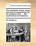 The Symptoms, Nature, Cause, and Cure of a Gonorrhoea. by W. Cockburn, M.D. ... the Fourth Edition with Additions.