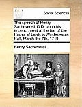 The Speech of Henry Sacheverell, D.D. Upon His Impeachment at the Bar of the House of Lords in Westminster-Hall, March the 7th, 1710.