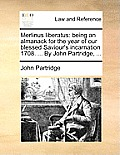 Merlinus Liberatus: Being an Almanack for the Year of Our Blessed Saviour's Incarnation 1708. ... by John Partridge, ...