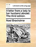 A Letter from a Lady to Her Husband Abroad. the Third Edition.