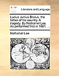 Lucius Junius Brutus, the Father of His Country. a Tragedy. by Nathaniel Lee. as Performed First in 1681. ...