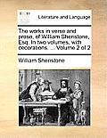 The Works in Verse and Prose, of William Shenstone, Esq. in Two Volumes, with Decorations. ... Volume 2 of 2