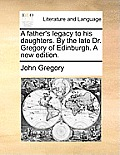 A Father's Legacy to His Daughters. by the Late Dr. Gregory of Edinburgh. a New Edition.
