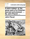 A Saint Indeed: Or the Great Work of a Christian Opened and Pressed. ... by John Flavell, ...