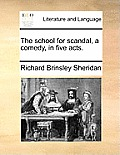 The School for Scandal, a Comedy, in Five Acts.