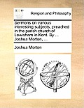 Sermons on Various Interesting Subjects, Preached in the Parish Church of Lewisham in Kent. by ... Joshua Morton, ...