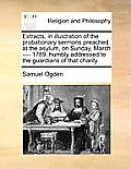 Extracts, in Illustration of the Probationary Sermons Preached at the Asylum, on Sunday, March ---- 1789, Humbly Addressed to the Guardians of That Ch