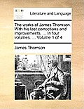The Works of James Thomson. with His Last Corrections and Improvements. ... in Four Volumes. ... Volume 1 of 4