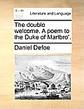 The Double Welcome. a Poem to the Duke of Marlbro'.