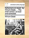 Reflections on Death. by William Dodd, ... the Ninth Edition, Revised and Corrected.