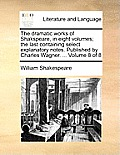 The Dramatic Works of Shakspeare, in Eight Volumes; The Last Containing Select Explanatory Notes. Published by Charles Wagner. ... Volume 8 of 8