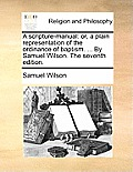 A Scripture-Manual: Or, a Plain Representation of the Ordinance of Baptism. ... by Samuel Wilson. the Seventh Edition.