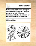 Helps to a Right Decision Upon the Merits of the Late Treaty of Commerce with France. Addressed to the Members of Both Houses of Parliament.