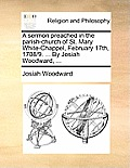 A Sermon Preached in the Parish-Church of St. Mary White-Chappel, February 17th, 1708/9. ... by Josiah Woodward, ...