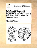 A Sermon Preached in the Church of St. Andrew in Plymouth, at the Archdeacon's Visitation. June 1. 1750. by Thomas Vivian, ...
