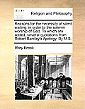 Reasons for the Necessity of Silent Waiting, in Order to the Solemn Worship of God. to Which Are Added, Several Quotations from Robert Barclay's Apolo