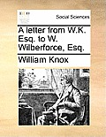 A Letter from W.K. Esq. to W. Wilberforce, Esq.