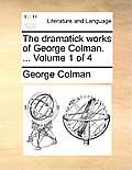 The Dramatick Works of George Colman. ... Volume 1 of 4