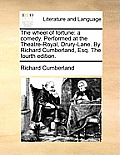 The Wheel of Fortune: A Comedy. Performed at the Theatre-Royal, Drury-Lane. by Richard Cumberland, Esq. the Fourth Edition.