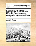 Fables by the Late Mr. Gay. in One Volume Complete. a New Edition.