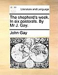 The Shepherd's Week. in Six Pastorals. by MR J. Gay.