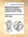 Trivia; Or, the Art of Walking the Streets of London: By Mr. J. Gay, ...