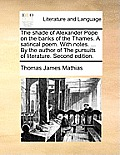 The Shade of Alexander Pope on the Banks of the Thames. a Satirical Poem. with Notes. ... by the Author of the Pursuits of Literature. Second Edition.