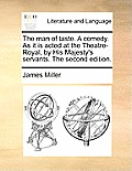 The Man of Taste. a Comedy. as It Is Acted at the Theatre-Royal, by His Majesty's Servants. the Second Edition.