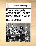 Elvira: A Tragedy. Acted at the Theatre Royal in Drury-Lane.