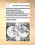 Historiographorum Aliorumque Scriptorum Hiberniae Commentarium: Or, a History of the Irish Writers ...