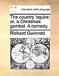 The Country 'Squire: Or, a Christmas Gambol. a Comedy.
