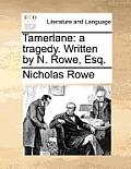 Tamerlane: A Tragedy. Written by N. Rowe, Esq.