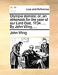 Olympia Domata; Or, an Almanack for the Year of Our Lord God, 1734. ... by John Wing, ...