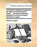 Tentamen Medicum Inaugurale, de Regimine Phthisicorum: Quod, ... Pro Gradu Doctoris, ... Eruditorum Examini Subjicit Gulielmus Logan, ... .
