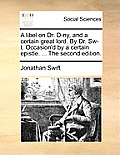 A Libel on Dr. D-Ny, and a Certain Great Lord. by Dr. Sw-T. Occasion'd by a Certain Epistle. ... the Second Edition.