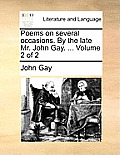 Poems on Several Occasions. by the Late Mr. John Gay. ... Volume 2 of 2
