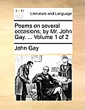 Poems on Several Occasions; By Mr. John Gay. ... Volume 1 of 2