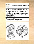 The Constant Couple; Or, a Trip to the Jubilee. a Comedy. by Mr. George Farquhar.