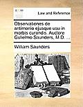 Observationes de Antimonio Ejusque Usu in Morbis Curandis. Auctore Gulielmo Saunders, M.D. ...