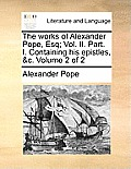 The Works of Alexander Pope, Esq; Vol. II. Part. I. Containing His Epistles, &C. Volume 2 of 2
