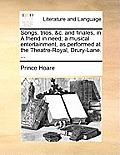 Songs, Trios, &c. and Finales, in a Friend in Need; A Musical Entertainment, as Performed at the Theatre-Royal, Drury-Lane. ...