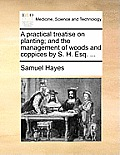A Practical Treatise on Planting; And the Management of Woods and Coppices by S. H. Esq. ...