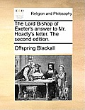 The Lord Bishop of Exeter's Answer to Mr. Hoadly's Letter. the Second Edition.