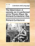 The West Indian. a Comedy, as It Is Performed at the Theatre Royal. by Richard Cumberland, Esq.