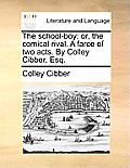 The School-Boy: Or, the Comical Rival. a Farce of Two Acts. by Colley Cibber, Esq.